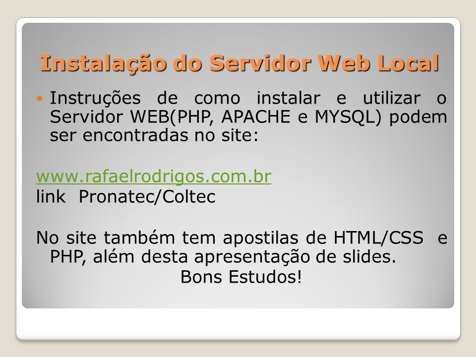 Instalação do Servidor Web Local Instruções de como instalar e utilizar o Servidor WEB(PHP, APACHE e MYSQL) podem ser encontradas no site: www.rafaelr
