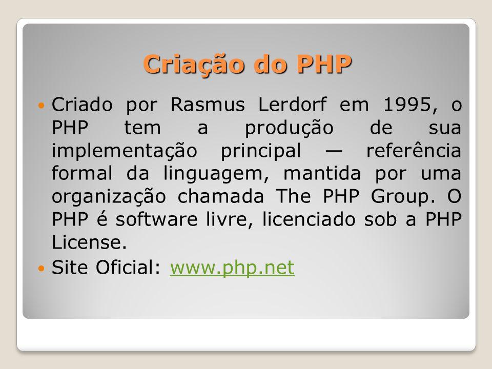 Criação do PHP Criado por Rasmus Lerdorf em 1995, o PHP tem a produção de sua implementação principal — referência formal da linguagem, mantida por um