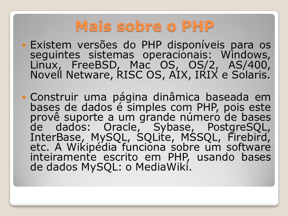 Mais sobre o PHP Existem versões do PHP disponíveis para os seguintes sistemas operacionais: Windows, Linux, FreeBSD, Mac OS, OS/2, AS/400, Novell Net