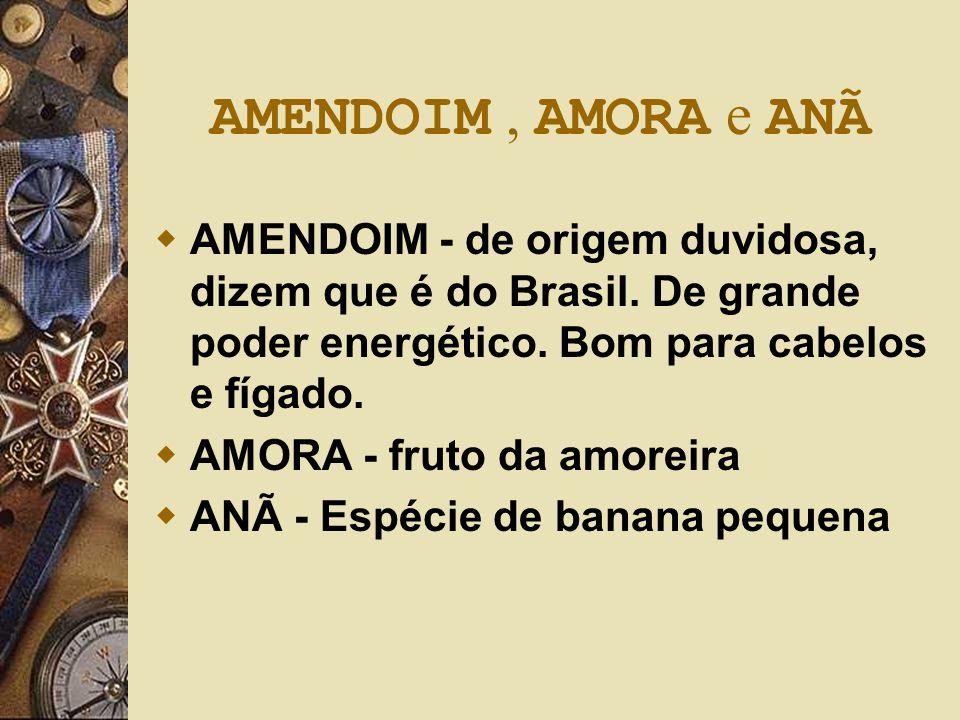 AMENDOIM, AMORA e ANÃ  AMENDOIM - de origem duvidosa, dizem que é do Brasil. De grande poder energético. Bom para cabelos e fígado.  AMORA - fruto d