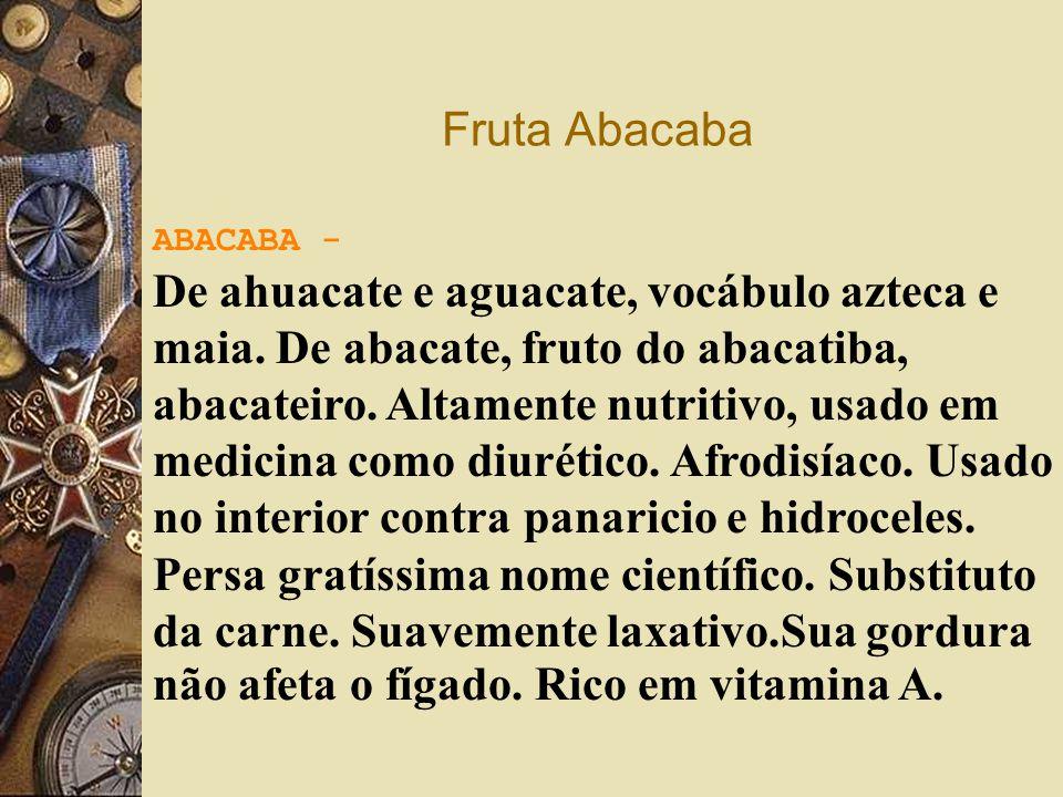 Fruta Abacaba ABACABA - De ahuacate e aguacate, vocábulo azteca e maia. De abacate, fruto do abacatiba, abacateiro. Altamente nutritivo, usado em medi