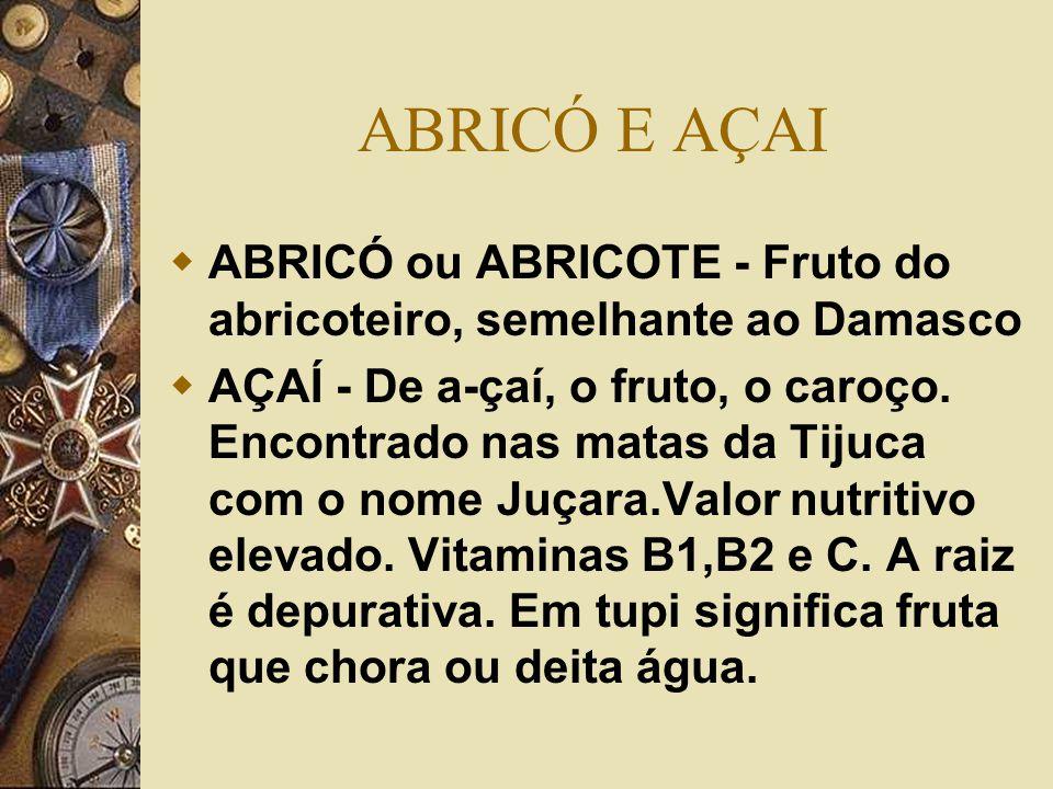 ACAIAIBA, ACAJU e ACEROLA  ACAJU - corruptela de acayú, caju  ACAIAIBA - De Acayá (cajá) e Aíba (ruim).