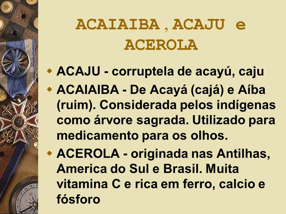 ACAIAIBA, ACAJU e ACEROLA  ACAJU - corruptela de acayú, caju  ACAIAIBA - De Acayá (cajá) e Aíba (ruim). Considerada pelos indígenas como árvore sagr