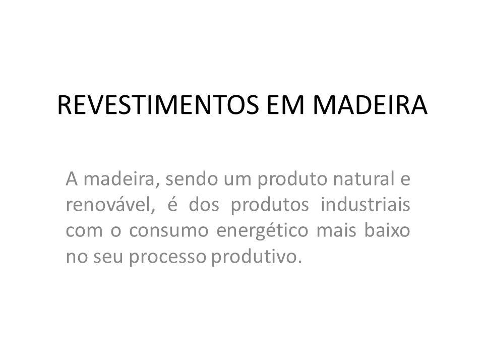 REVESTIMENTOS EM MADEIRA A madeira, sendo um produto natural e renovável, é dos produtos industriais com o consumo energético mais baixo no seu proces