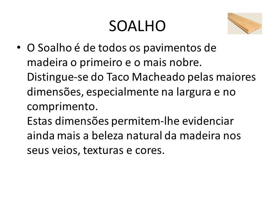 SOALHO O Soalho é de todos os pavimentos de madeira o primeiro e o mais nobre. Distingue-se do Taco Macheado pelas maiores dimensões, especialmente na