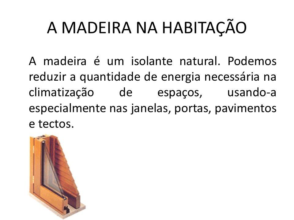A MADEIRA NA HABITAÇÃO A madeira é um isolante natural. Podemos reduzir a quantidade de energia necessária na climatização de espaços, usando-a especi