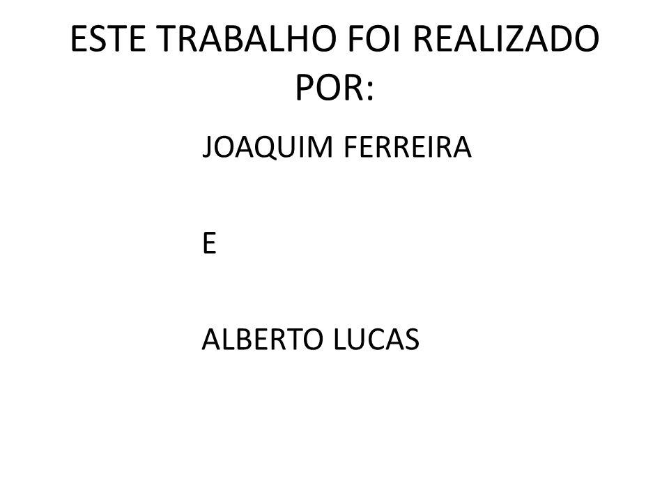ESTE TRABALHO FOI REALIZADO POR: JOAQUIM FERREIRA E ALBERTO LUCAS