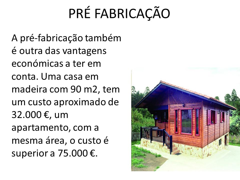 PRÉ FABRICAÇÃO A pré-fabricação também é outra das vantagens económicas a ter em conta. Uma casa em madeira com 90 m2, tem um custo aproximado de 32.0