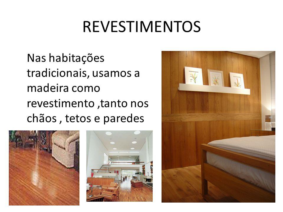 REVESTIMENTOS Nas habitações tradicionais, usamos a madeira como revestimento,tanto nos chãos, tetos e paredes