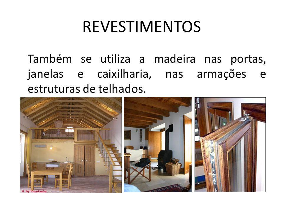 REVESTIMENTOS Também se utiliza a madeira nas portas, janelas e caixilharia, nas armações e estruturas de telhados.