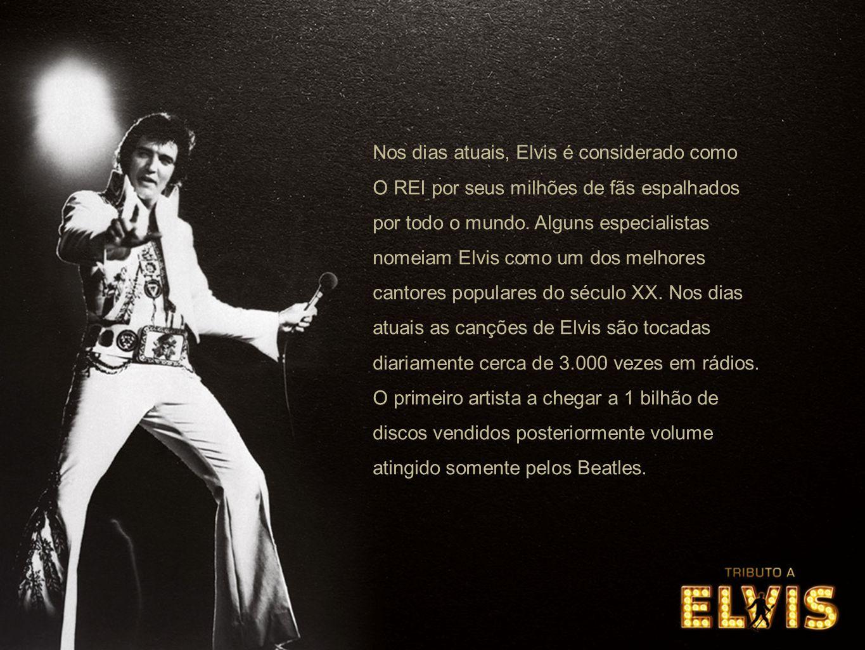 Nos dias atuais, Elvis é considerado como O REI por seus milhões de fãs espalhados por todo o mundo. Alguns especialistas nomeiam Elvis como um dos me