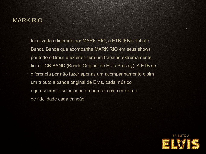 Idealizada e liderada por MARK RIO, a ETB (Elvis Tribute Band), Banda que acompanha MARK RIO em seus shows por todo o Brasil e exterior, tem um trabalho extremamente fiel a TCB BAND (Banda Original de Elvis Presley).