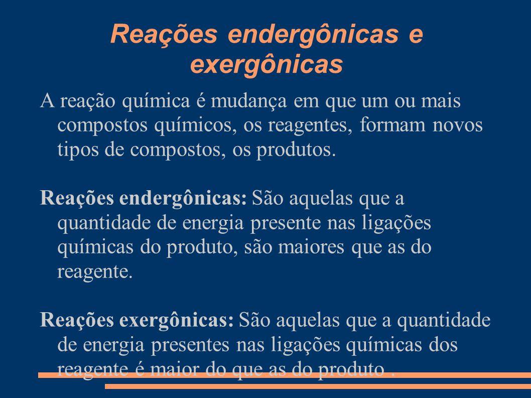Reações endergônicas e exergônicas A reação química é mudança em que um ou mais compostos químicos, os reagentes, formam novos tipos de compostos, os