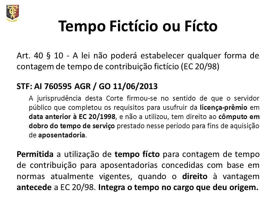 Tempo Fictício ou Fícto Art. 40 § 10 - A lei não poderá estabelecer qualquer forma de contagem de tempo de contribuição fictício (EC 20/98) STF: AI 76