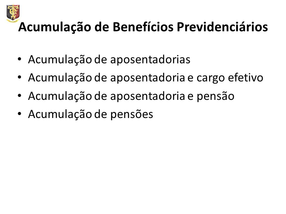 Acumulação de Benefícios Previdenciários Acumulação de aposentadorias Acumulação de aposentadoria e cargo efetivo Acumulação de aposentadoria e pensão Acumulação de pensões