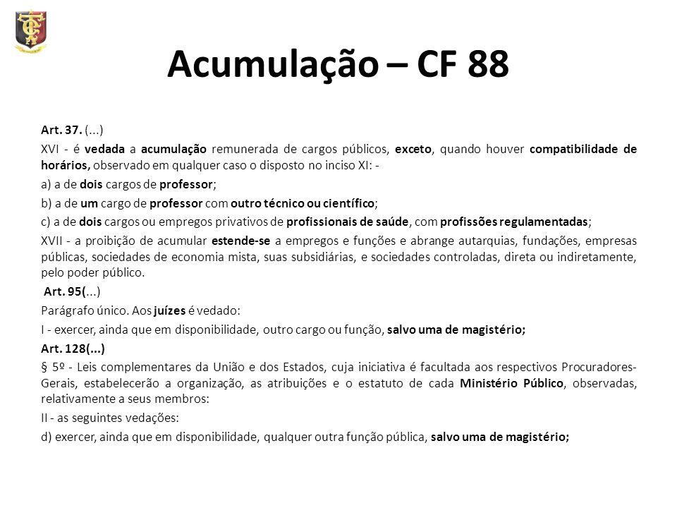 Acumulação – CF 88 Art. 37. (...) XVI - é vedada a acumulação remunerada de cargos públicos, exceto, quando houver compatibilidade de horários, observ