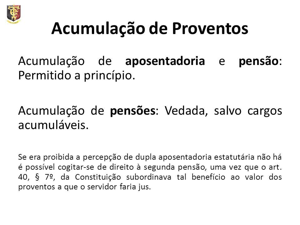 Acumulação de Proventos Acumulação de aposentadoria e pensão: Permitido a princípio. Acumulação de pensões: Vedada, salvo cargos acumuláveis. Se era p