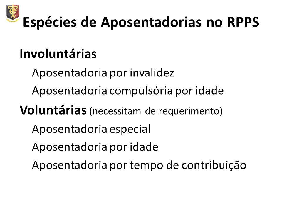 Espécies de Aposentadorias no RPPS Involuntárias Aposentadoria por invalidez Aposentadoria compulsória por idade Voluntárias (necessitam de requerimento) Aposentadoria especial Aposentadoria por idade Aposentadoria por tempo de contribuição