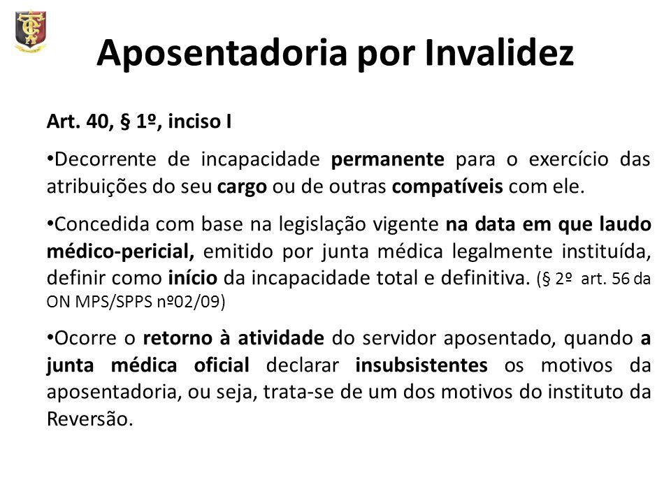 Aposentadoria por Invalidez Art. 40, § 1º, inciso I Decorrente de incapacidade permanente para o exercício das atribuições do seu cargo ou de outras c