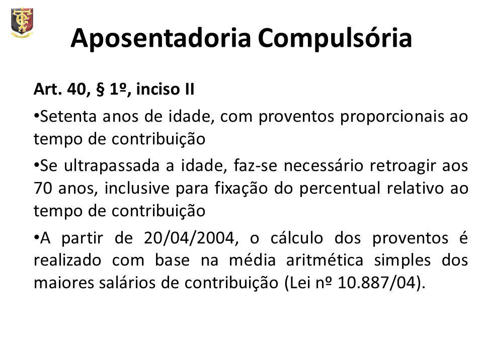 Aposentadoria Compulsória Art. 40, § 1º, inciso II Setenta anos de idade, com proventos proporcionais ao tempo de contribuição Se ultrapassada a idade