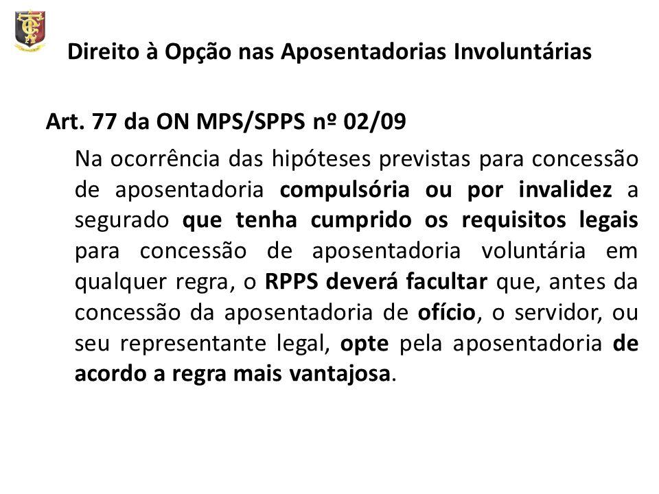 Direito à Opção nas Aposentadorias Involuntárias Art. 77 da ON MPS/SPPS nº 02/09 Na ocorrência das hipóteses previstas para concessão de aposentadoria