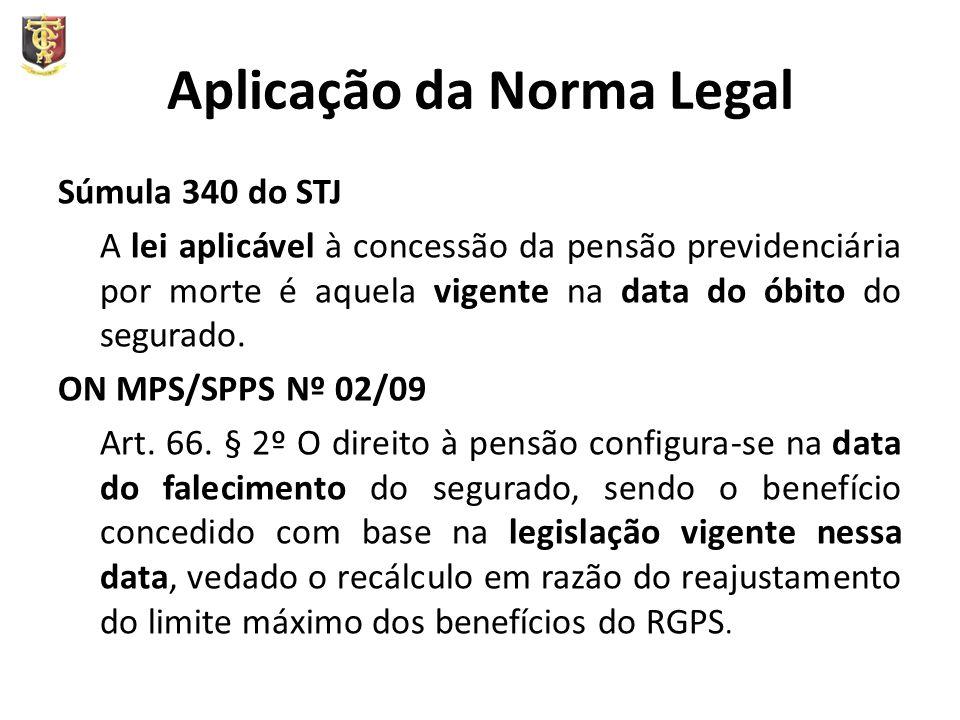 Aplicação da Norma Legal Súmula 340 do STJ A lei aplicável à concessão da pensão previdenciária por morte é aquela vigente na data do óbito do segurado.