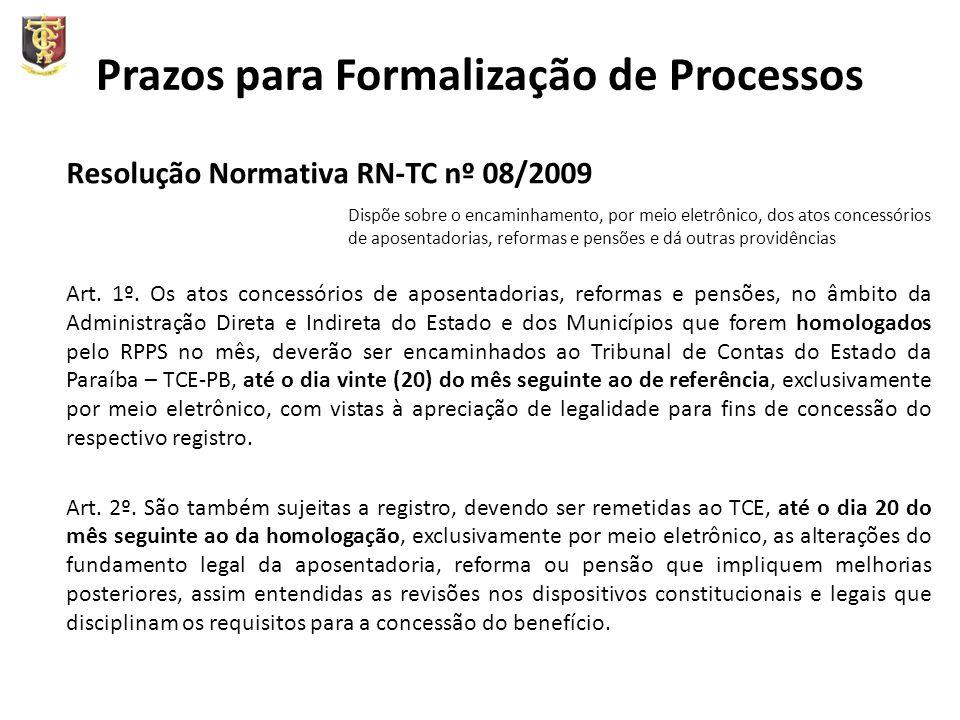 Prazos para Formalização de Processos Resolução Normativa RN-TC nº 08/2009 Dispõe sobre o encaminhamento, por meio eletrônico, dos atos concessórios de aposentadorias, reformas e pensões e dá outras providências Art.