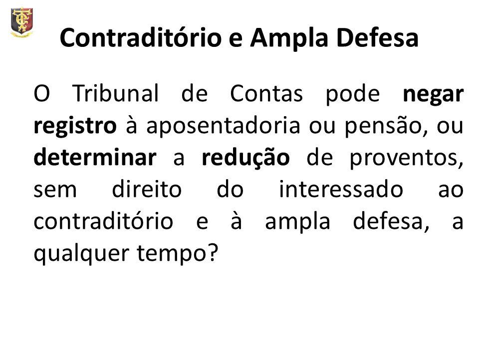 Contraditório e Ampla Defesa O Tribunal de Contas pode negar registro à aposentadoria ou pensão, ou determinar a redução de proventos, sem direito do interessado ao contraditório e à ampla defesa, a qualquer tempo?