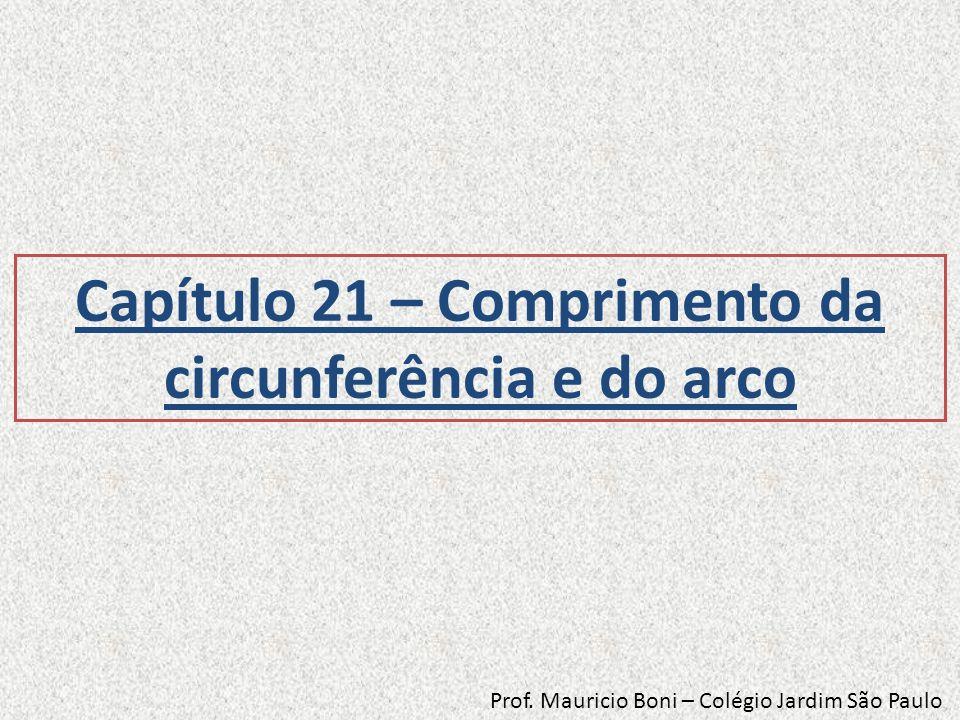 Capítulo 21 – Comprimento da circunferência e do arco Prof. Mauricio Boni – Colégio Jardim São Paulo