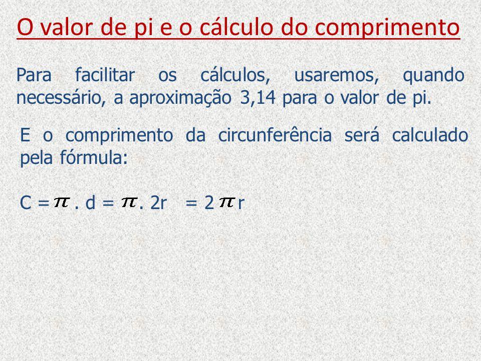 O valor de pi e o cálculo do comprimento Para facilitar os cálculos, usaremos, quando necessário, a aproximação 3,14 para o valor de pi. E o comprimen