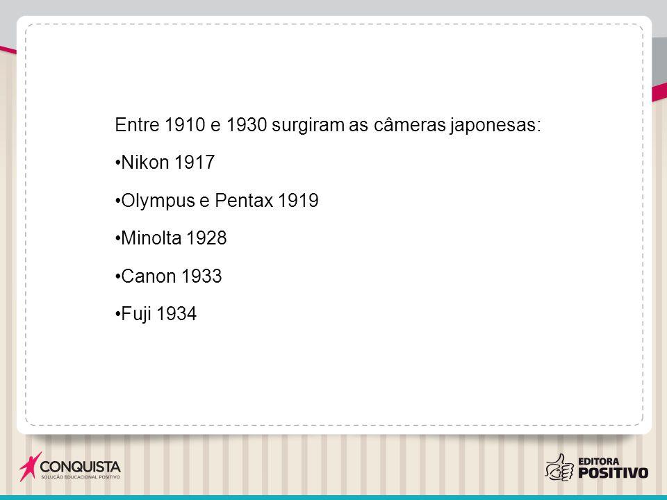 Entre 1910 e 1930 surgiram as câmeras japonesas: Nikon 1917 Olympus e Pentax 1919 Minolta 1928 Canon 1933 Fuji 1934