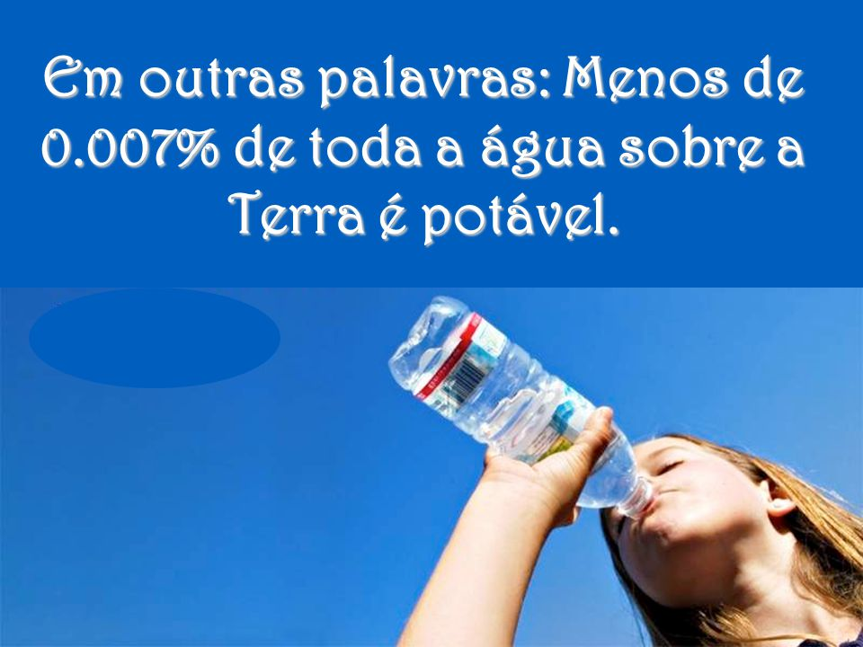 Menos de 1% de água é acessível para o consumo