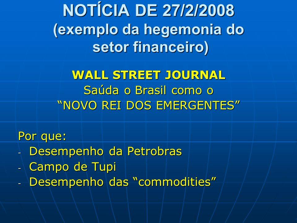 """NOTÍCIA DE 27/2/2008 (exemplo da hegemonia do setor financeiro) WALL STREET JOURNAL Saúda o Brasil como o """"NOVO REI DOS EMERGENTES"""" Por que: - Desempe"""