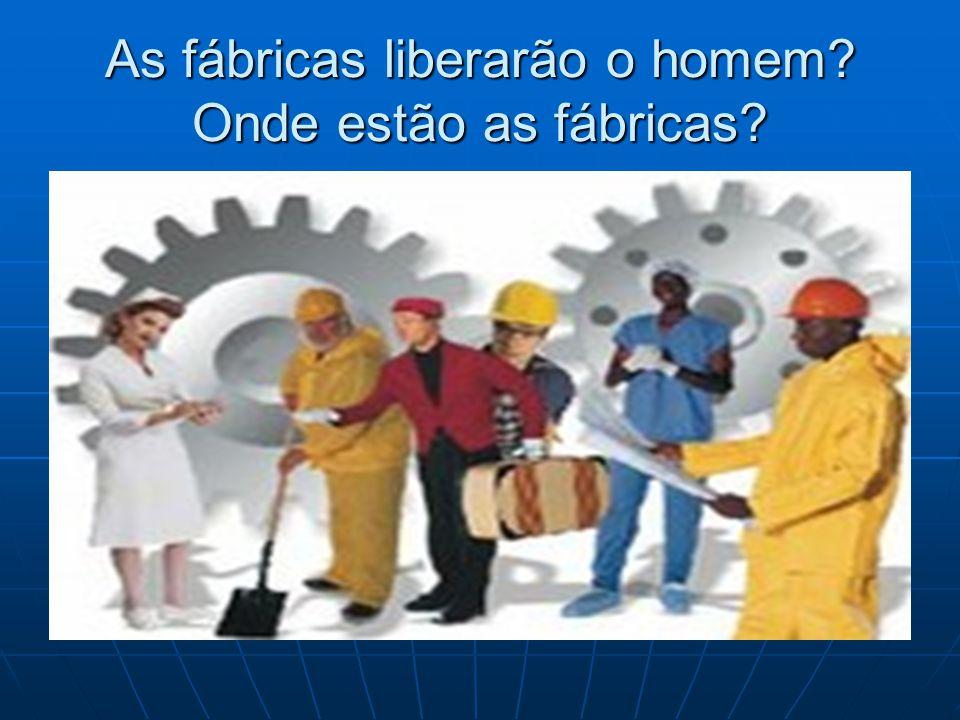 As fábricas liberarão o homem? Onde estão as fábricas?