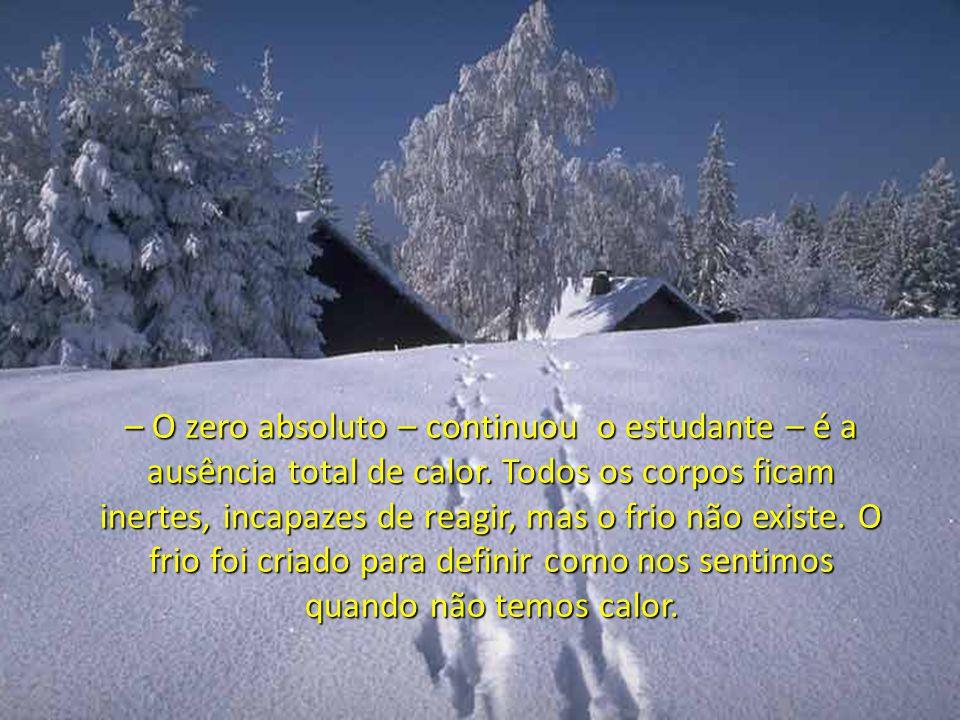 O aluno explicou: – Na realidade, senhor, o frio não existe. Segundo as leis da Física, o que consideramos frio, na verdade, é a ausência de calor. Sa