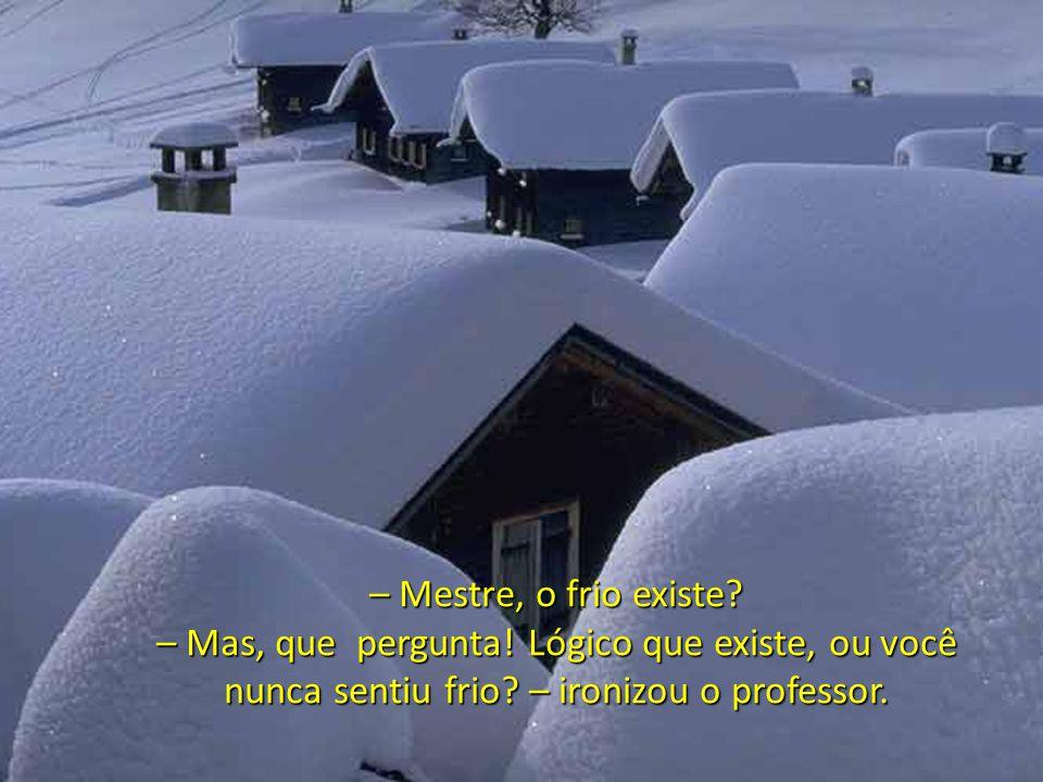 – Mestre, o frio existe.– Mas, que pergunta. Lógico que existe, ou você nunca sentiu frio.