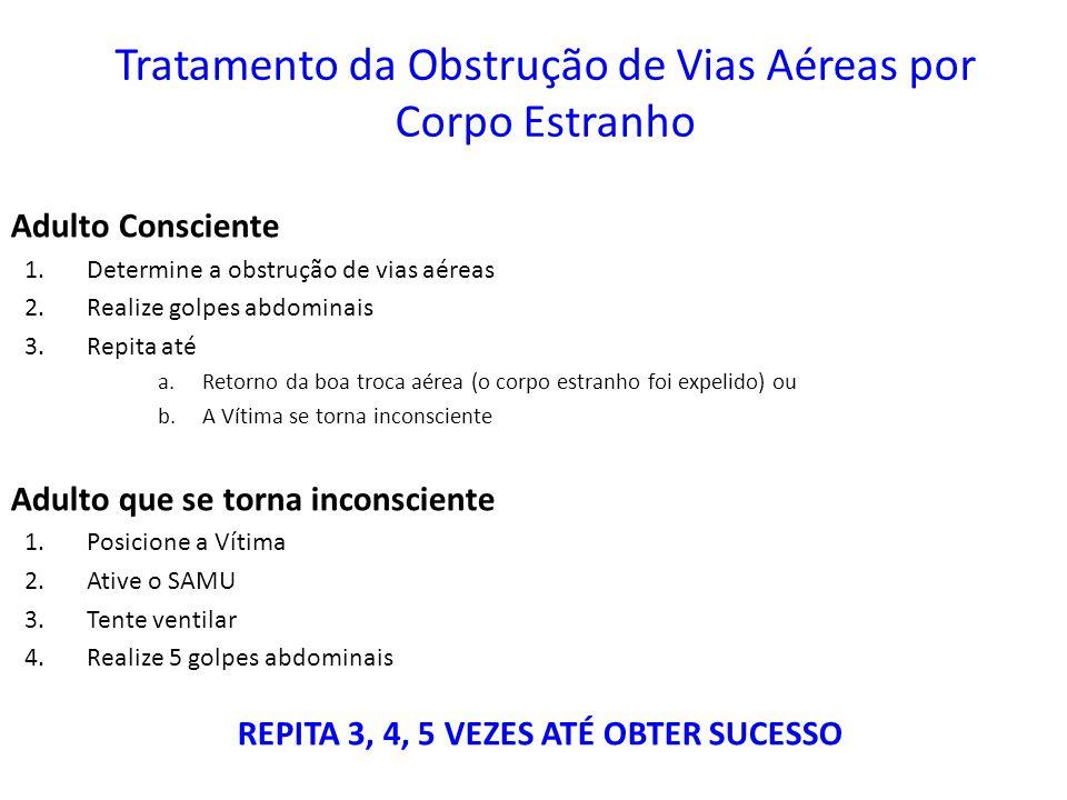 Tratamento da Obstrução de Vias Aéreas por Corpo Estranho Adulto Consciente 1.Determine a obstrução de vias aéreas 2.Realize golpes abdominais 3.Repit