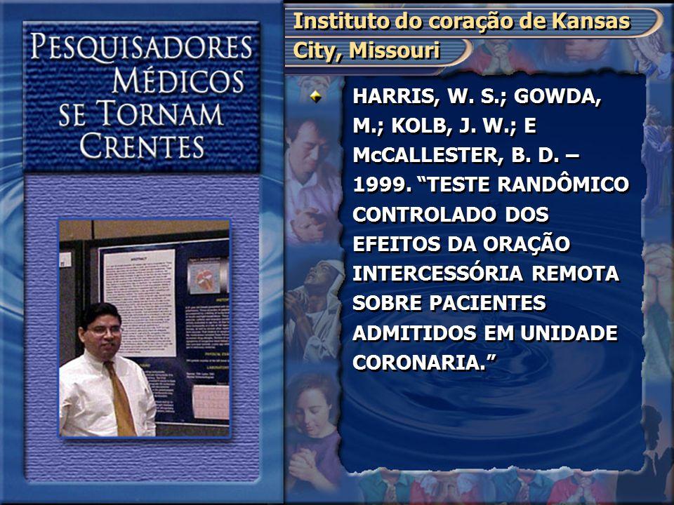 """HARRIS, W. S.; GOWDA, M.; KOLB, J. W.; E McCALLESTER, B. D. – 1999. """"TESTE RANDÔMICO CONTROLADO DOS EFEITOS DA ORAÇÃO INTERCESSÓRIA REMOTA SOBRE PACIE"""