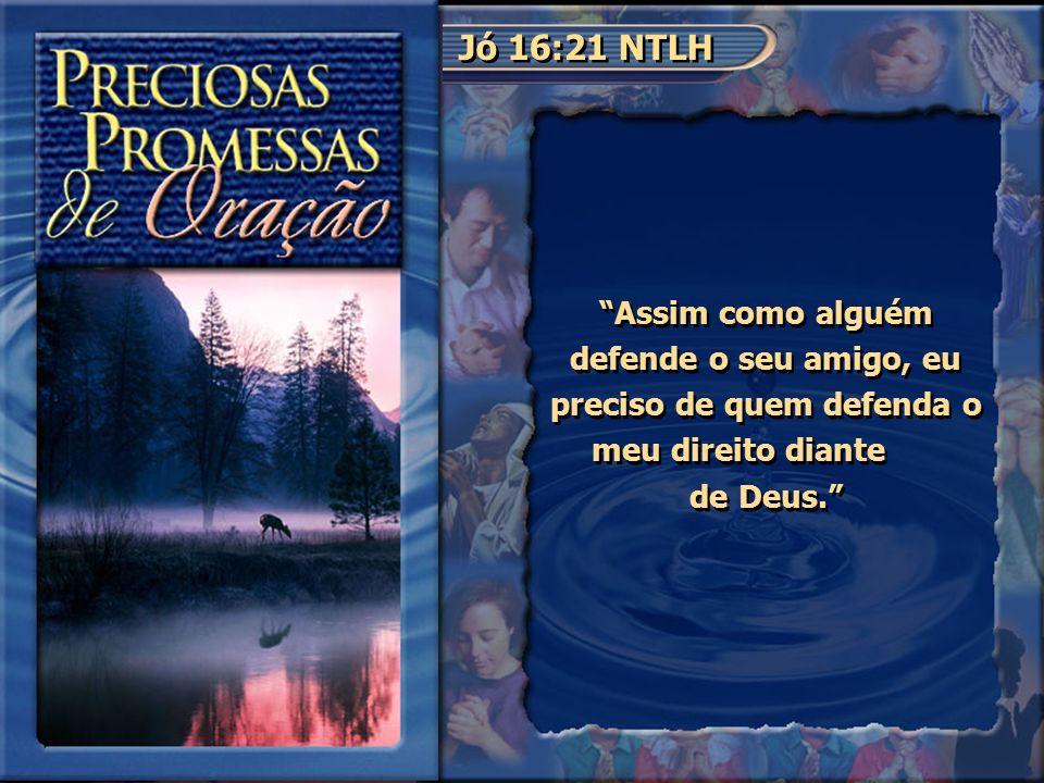 """Jó 16:21 NTLH """"Assim como alguém defende o seu amigo, eu preciso de quem defenda o meu direito diante de Deus."""""""