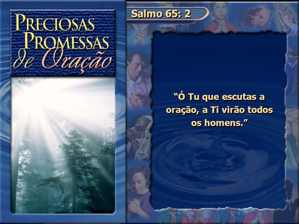 """Salmo 65: 2 """"Ó Tu que escutas a oração, a Ti virão todos os homens."""""""