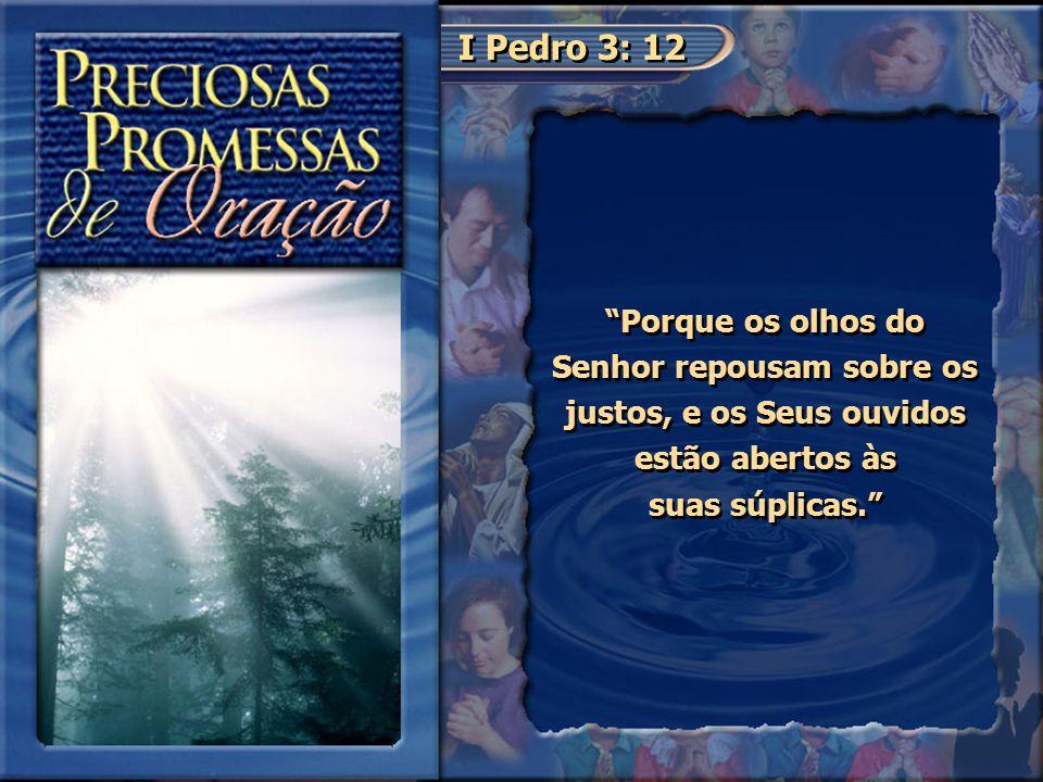 """I Pedro 3: 12 """"Porque os olhos do Senhor repousam sobre os justos, e os Seus ouvidos estão abertos às suas súplicas."""""""