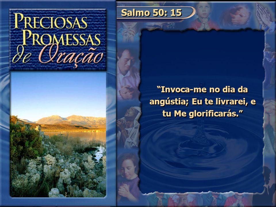 """Salmo 50: 15 """"Invoca-me no dia da angústia; Eu te livrarei, e tu Me glorificarás."""""""
