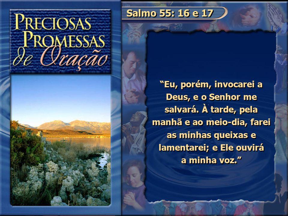 """Salmo 55: 16 e 17 """"Eu, porém, invocarei a Deus, e o Senhor me salvará. À tarde, pela manhã e ao meio-dia, farei as minhas queixas e lamentarei; e Ele"""