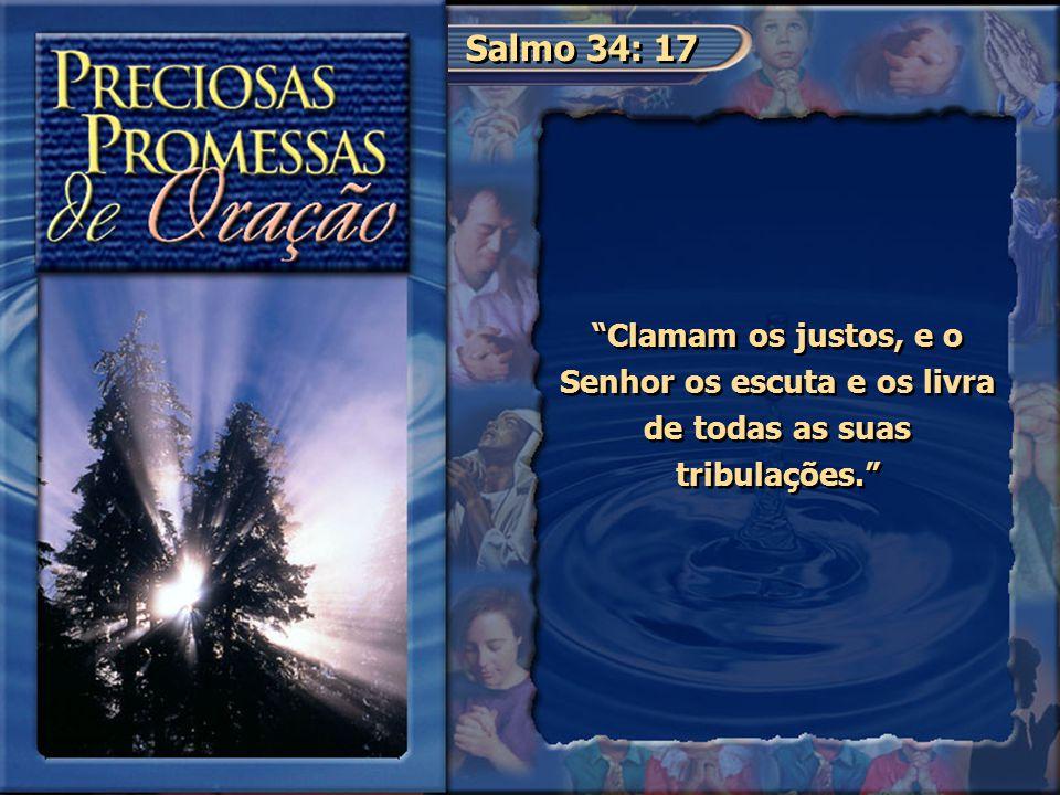 """Salmo 34: 17 """"Clamam os justos, e o Senhor os escuta e os livra de todas as suas tribulações."""""""