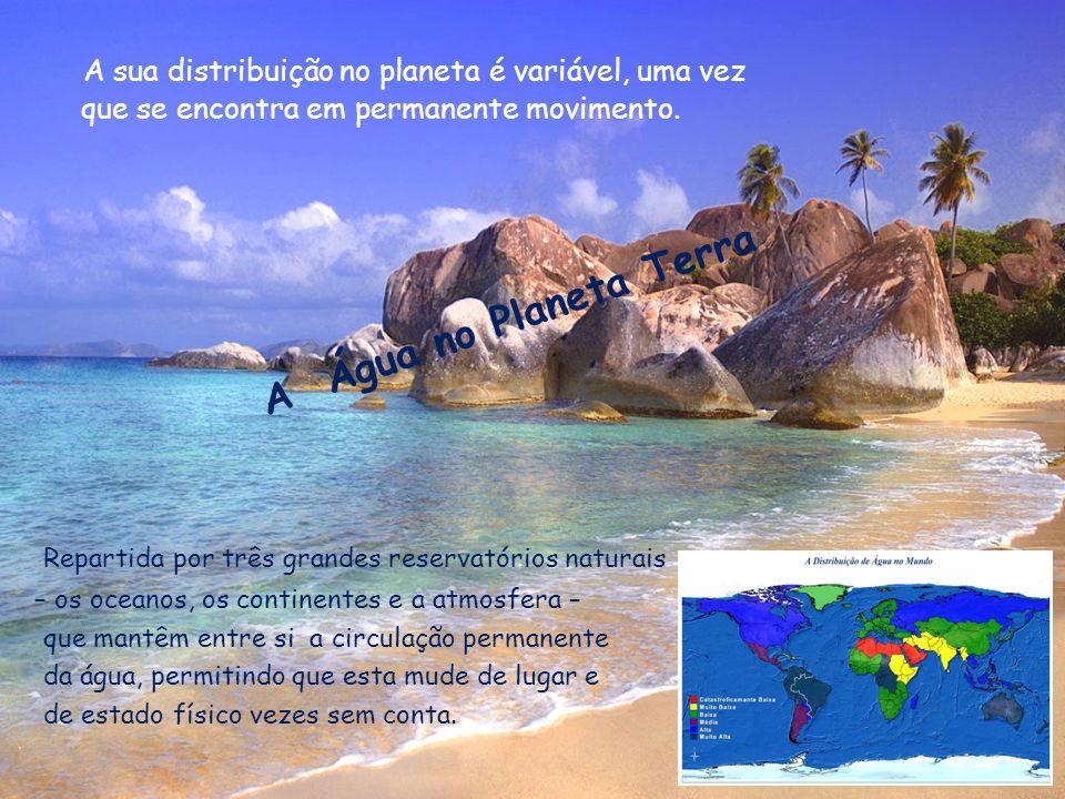 Repartida por três grandes reservatórios naturais – os oceanos, os continentes e a atmosfera – que mantêm entre si a circulação permanente da água, pe