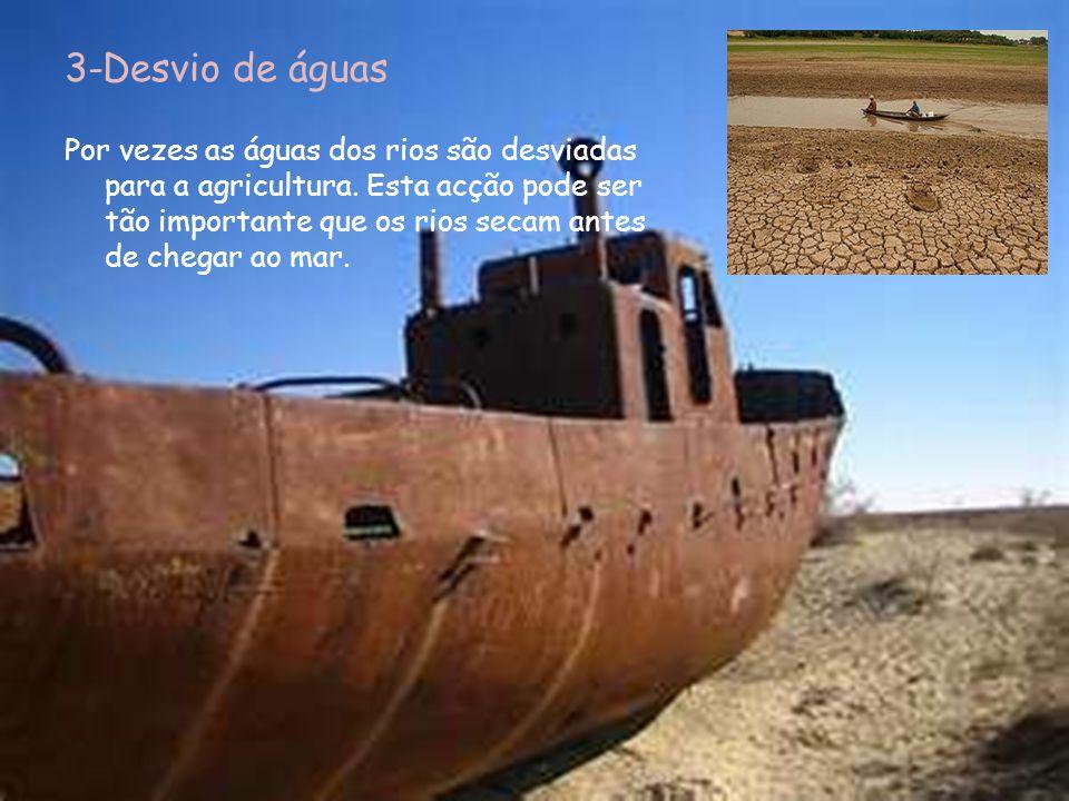 3-Desvio de águas Por vezes as águas dos rios são desviadas para a agricultura. Esta acção pode ser tão importante que os rios secam antes de chegar a