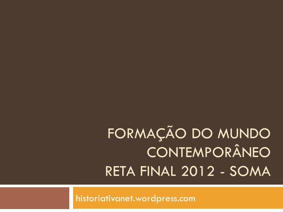 FORMAÇÃO DO MUNDO CONTEMPORÂNEO RETA FINAL 2012 - SOMA historiativanet.wordpress.com