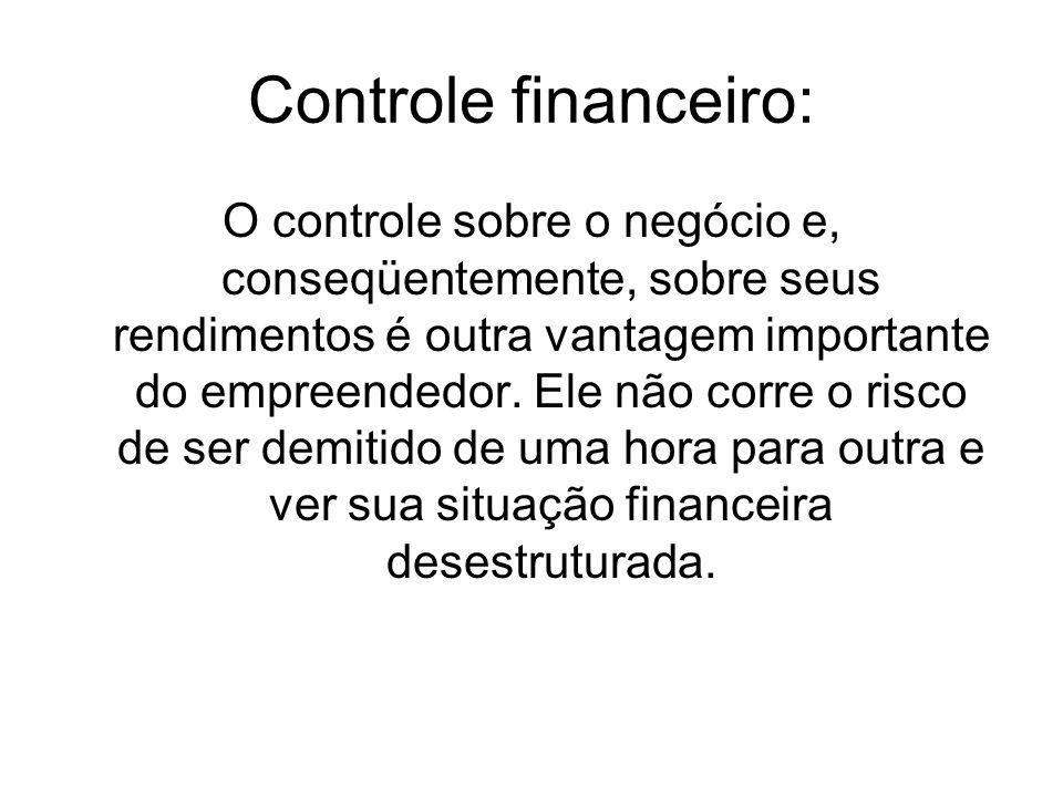Controle financeiro: O controle sobre o negócio e, conseqüentemente, sobre seus rendimentos é outra vantagem importante do empreendedor.