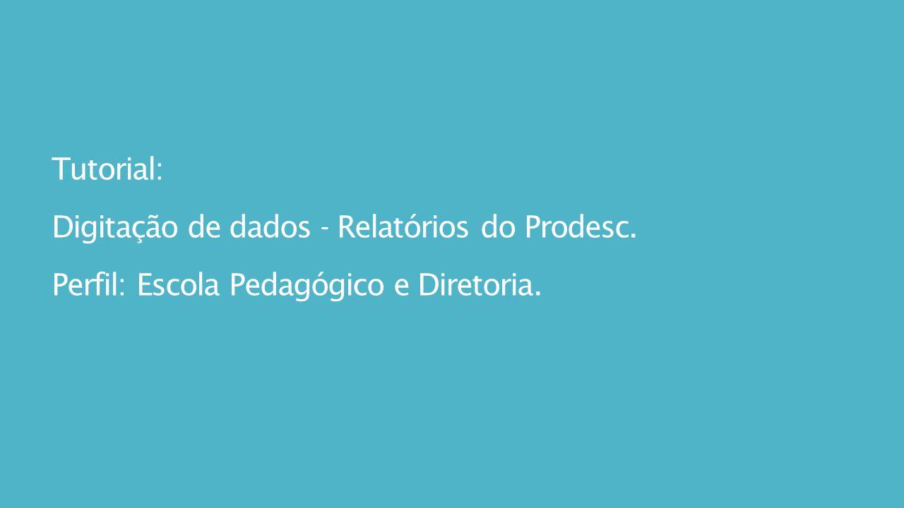 Tutorial: Digitação de dados - Relatórios do Prodesc. Perfil: Escola Pedagógico e Diretoria.