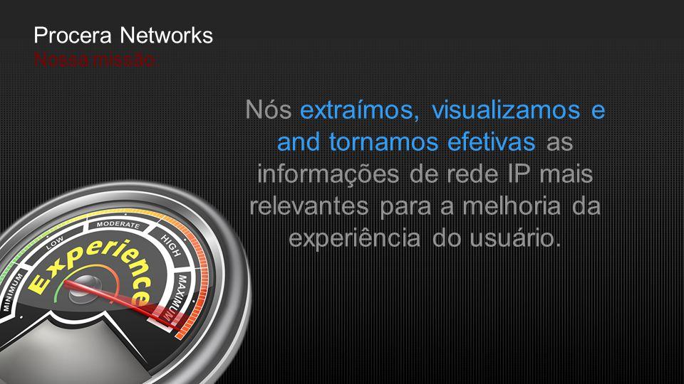 Procera Networks Nossa missão: Nós extraímos, visualizamos e and tornamos efetivas as informações de rede IP mais relevantes para a melhoria da experi